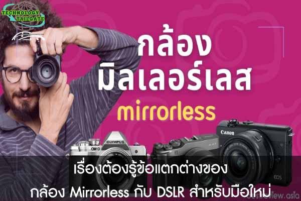 เรื่องต้องรู้ข้อแตกต่างของ กล้อง Mirrorless กับ DSLR สำหรับมือใหม่